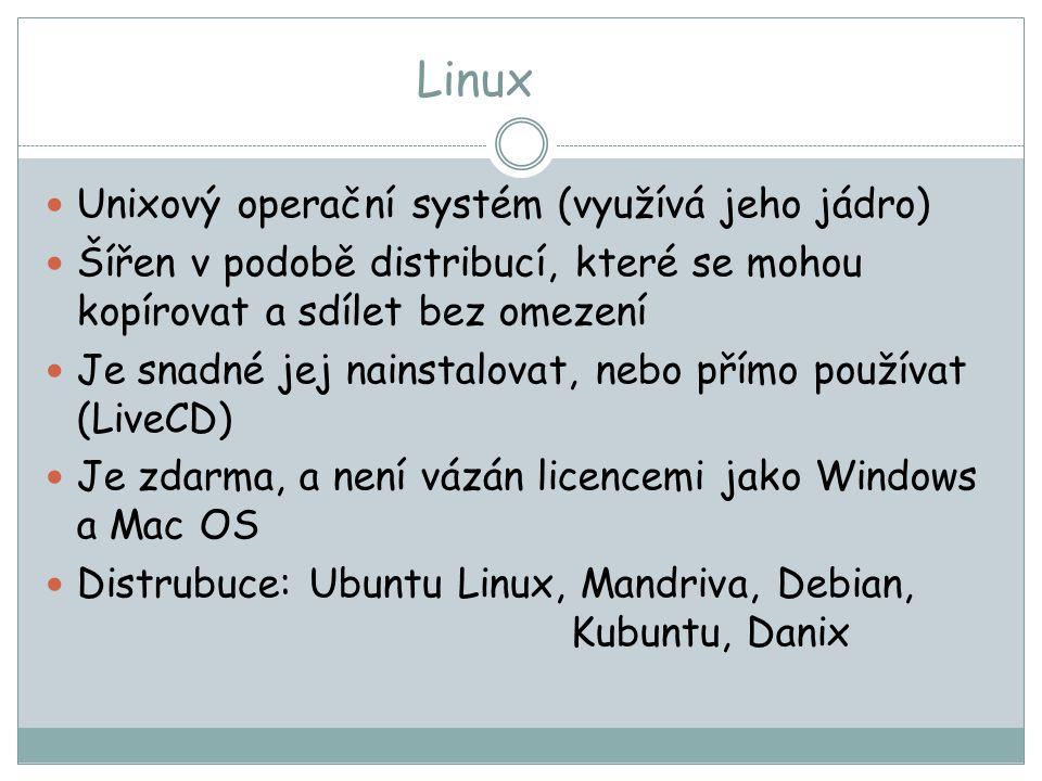 Linux Unixový operační systém (využívá jeho jádro) Šířen v podobě distribucí, které se mohou kopírovat a sdílet bez omezení Je snadné jej nainstalovat, nebo přímo používat (LiveCD) Je zdarma, a není vázán licencemi jako Windows a Mac OS Distrubuce: Ubuntu Linux, Mandriva, Debian, Kubuntu, Danix