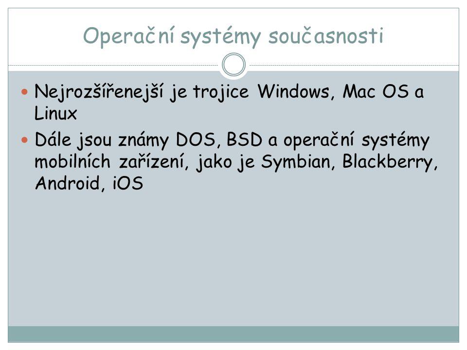 Operační systémy současnosti Nejrozšířenejší je trojice Windows, Mac OS a Linux Dále jsou známy DOS, BSD a operační systémy mobilních zařízení, jako je Symbian, Blackberry, Android, iOS