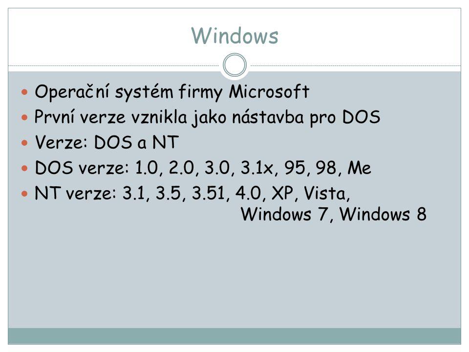 Windows Operační systém firmy Microsoft První verze vznikla jako nástavba pro DOS Verze: DOS a NT DOS verze: 1.0, 2.0, 3.0, 3.1x, 95, 98, Me NT verze: 3.1, 3.5, 3.51, 4.0, XP, Vista, Windows 7, Windows 8