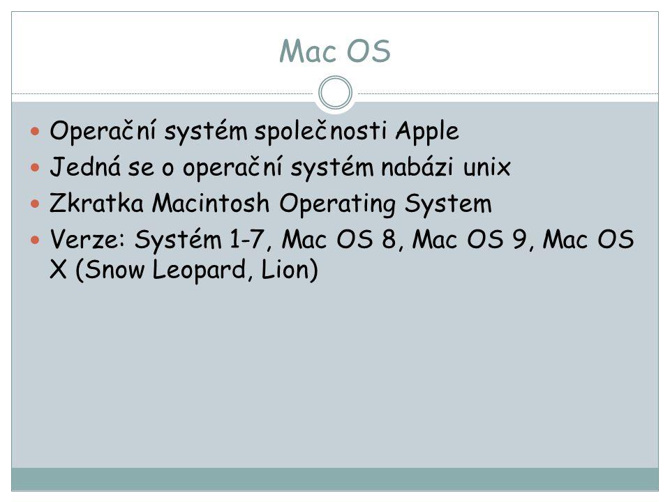 Mac OS Operační systém společnosti Apple Jedná se o operační systém nabázi unix Zkratka Macintosh Operating System Verze: Systém 1-7, Mac OS 8, Mac OS 9, Mac OS X (Snow Leopard, Lion)
