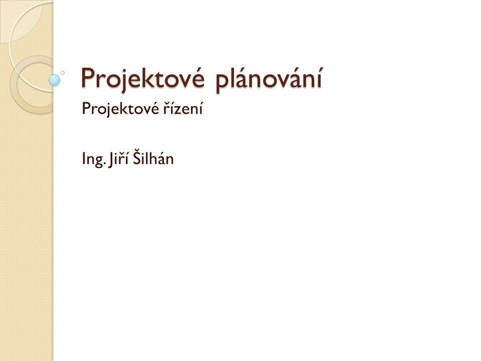 Projektové plánování Projektové řízení Ing. Jiří Šilhán