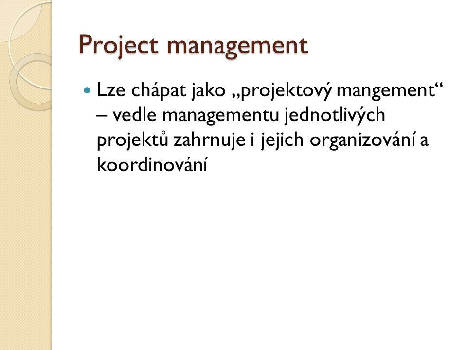 """Project management Lze chápat jako """"projektový mangement – vedle managementu jednotlivých projektů zahrnuje i jejich organizování a koordinování"""