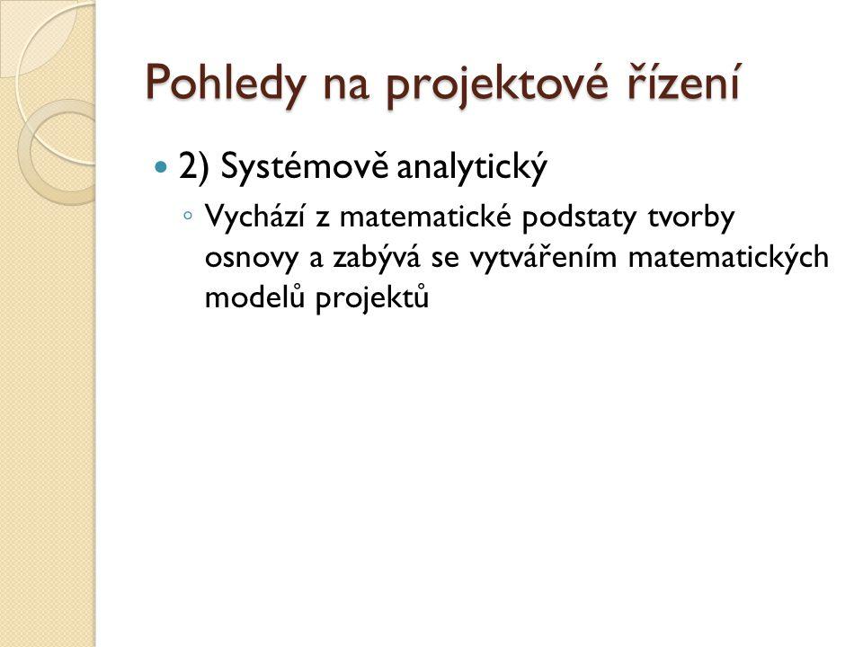 Pohledy na projektové řízení 2) Systémově analytický ◦ Vychází z matematické podstaty tvorby osnovy a zabývá se vytvářením matematických modelů projektů