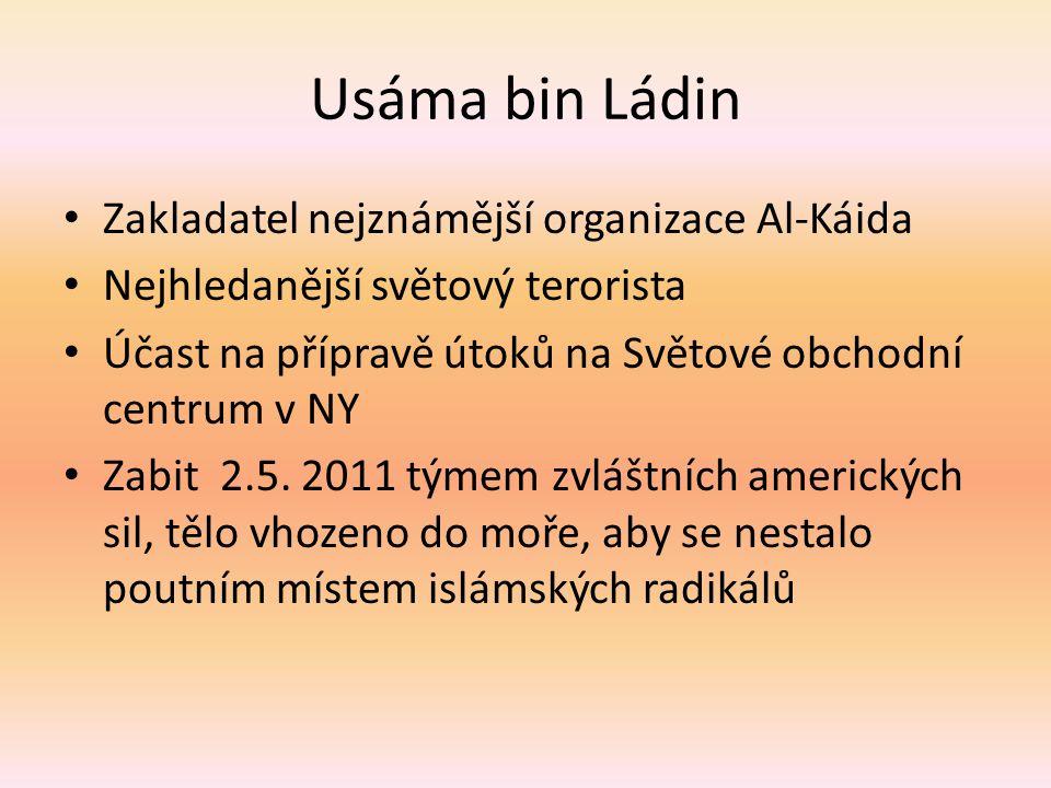 Usáma bin Ládin Zakladatel nejznámější organizace Al-Káida Nejhledanější světový terorista Účast na přípravě útoků na Světové obchodní centrum v NY Zabit 2.5.