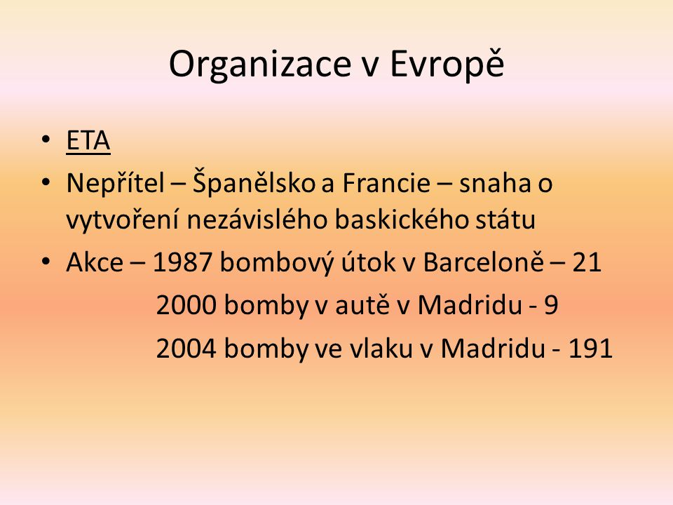 Organizace v Evropě ETA Nepřítel – Španělsko a Francie – snaha o vytvoření nezávislého baskického státu Akce – 1987 bombový útok v Barceloně – 21 2000 bomby v autě v Madridu - 9 2004 bomby ve vlaku v Madridu - 191
