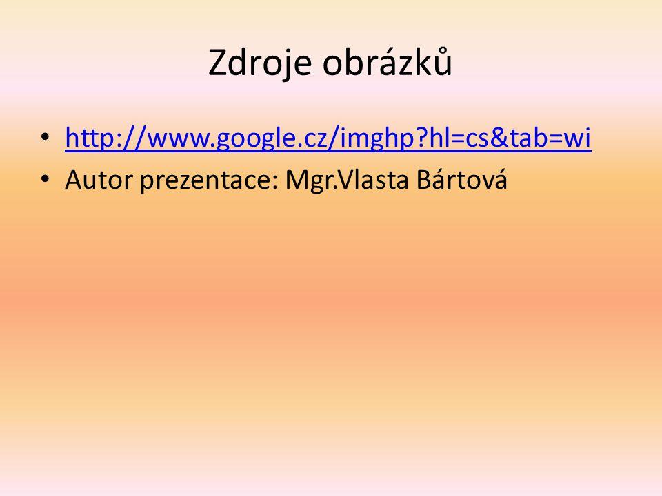 Zdroje obrázků http://www.google.cz/imghp?hl=cs&tab=wi Autor prezentace: Mgr.Vlasta Bártová