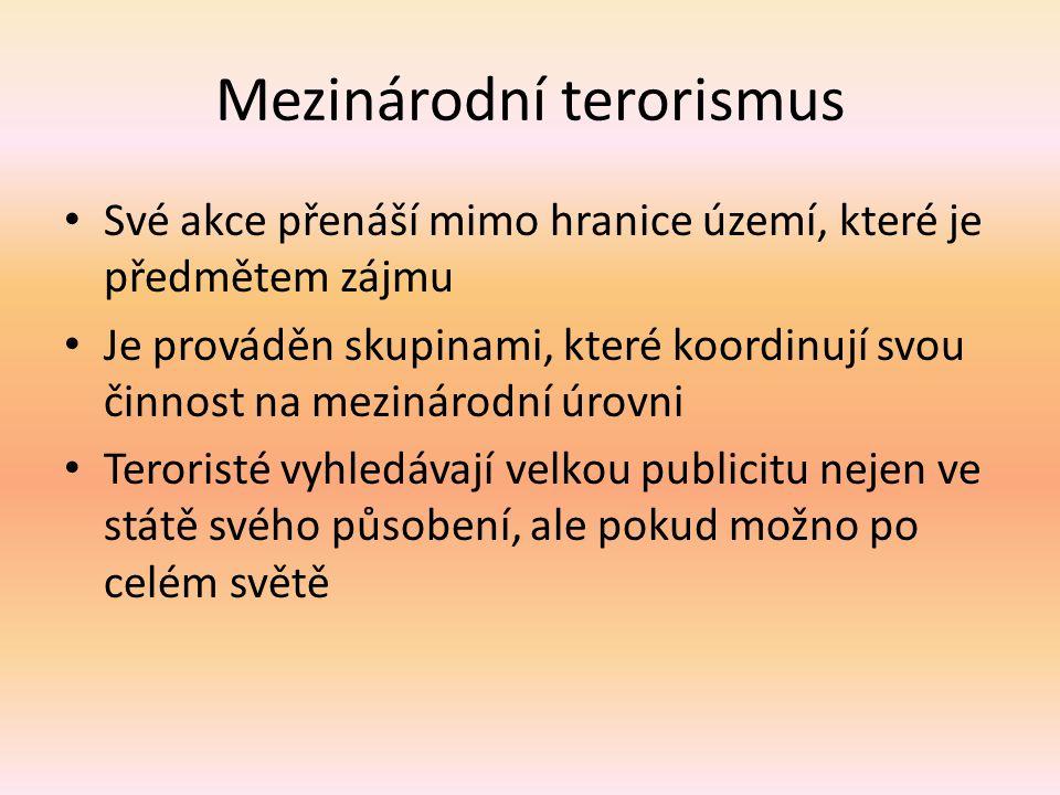 Mezinárodní terorismus Své akce přenáší mimo hranice území, které je předmětem zájmu Je prováděn skupinami, které koordinují svou činnost na mezinárodní úrovni Teroristé vyhledávají velkou publicitu nejen ve státě svého působení, ale pokud možno po celém světě