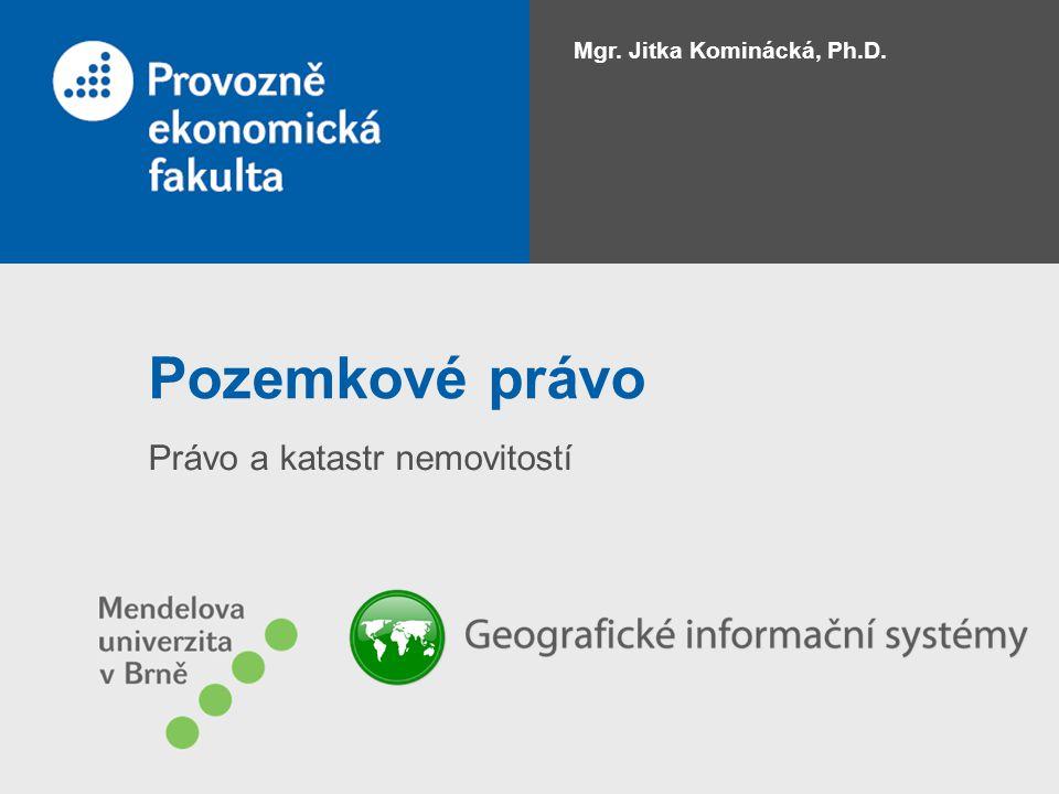 Pozemkové právo Právo a katastr nemovitostí Mgr. Jitka Kominácká, Ph.D.