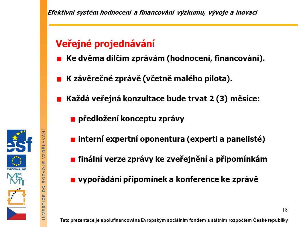 Efektivní systém hodnocení a financování výzkumu, vývoje a inovací Tato prezentace je spolufinancována Evropským sociálním fondem a státním rozpočtem České republiky 18 Veřejné projednávání Ke dvěma dílčím zprávám (hodnocení, financování).