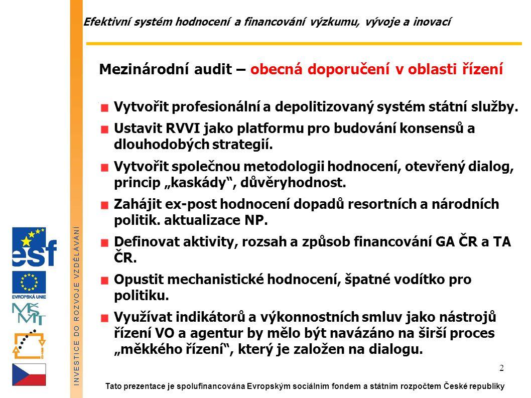 Efektivní systém hodnocení a financování výzkumu, vývoje a inovací Tato prezentace je spolufinancována Evropským sociálním fondem a státním rozpočtem České republiky 2 Mezinárodní audit – obecná doporučení v oblasti řízení Vytvořit profesionální a depolitizovaný systém státní služby.