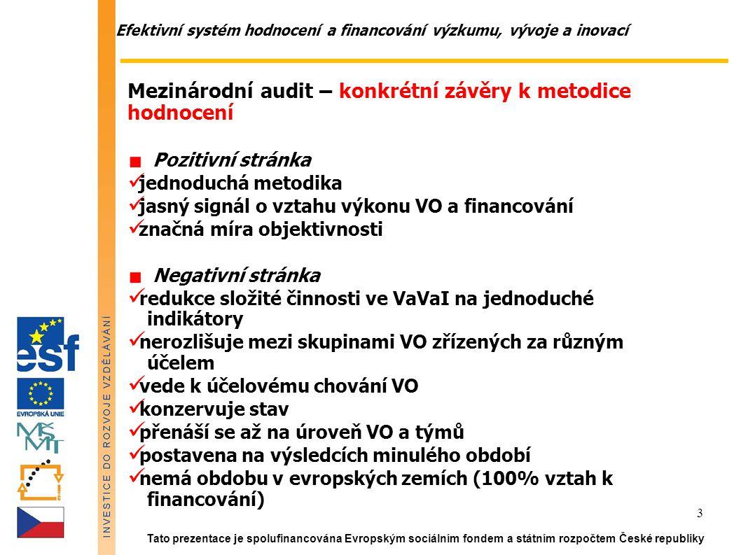 Efektivní systém hodnocení a financování výzkumu, vývoje a inovací Tato prezentace je spolufinancována Evropským sociálním fondem a státním rozpočtem České republiky 3 Mezinárodní audit – konkrétní závěry k metodice hodnocení Pozitivní stránka jednoduchá metodika jasný signál o vztahu výkonu VO a financování značná míra objektivnosti Negativní stránka redukce složité činnosti ve VaVaI na jednoduché indikátory nerozlišuje mezi skupinami VO zřízených za různým účelem vede k účelovému chování VO konzervuje stav přenáší se až na úroveň VO a týmů postavena na výsledcích minulého období nemá obdobu v evropských zemích (100% vztah k financování)