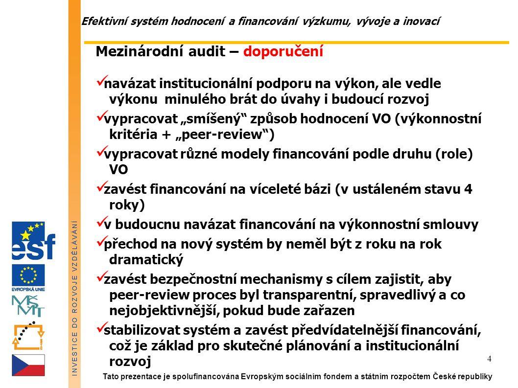 """Efektivní systém hodnocení a financování výzkumu, vývoje a inovací Tato prezentace je spolufinancována Evropským sociálním fondem a státním rozpočtem České republiky 4 Mezinárodní audit – doporučení navázat institucionální podporu na výkon, ale vedle výkonu minulého brát do úvahy i budoucí rozvoj vypracovat """"smíšený způsob hodnocení VO (výkonnostní kritéria + """"peer-review ) vypracovat různé modely financování podle druhu (role) VO zavést financování na víceleté bázi (v ustáleném stavu 4 roky) v budoucnu navázat financování na výkonnostní smlouvy přechod na nový systém by neměl být z roku na rok dramatický zavést bezpečnostní mechanismy s cílem zajistit, aby peer-review proces byl transparentní, spravedlivý a co nejobjektivnější, pokud bude zařazen stabilizovat systém a zavést předvídatelnější financování, což je základ pro skutečné plánování a institucionální rozvoj"""