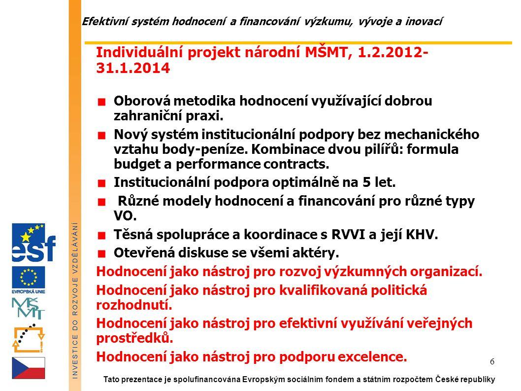 Efektivní systém hodnocení a financování výzkumu, vývoje a inovací Tato prezentace je spolufinancována Evropským sociálním fondem a státním rozpočtem České republiky 6 Individuální projekt národní MŠMT, 1.2.2012- 31.1.2014 Oborová metodika hodnocení využívající dobrou zahraniční praxi.