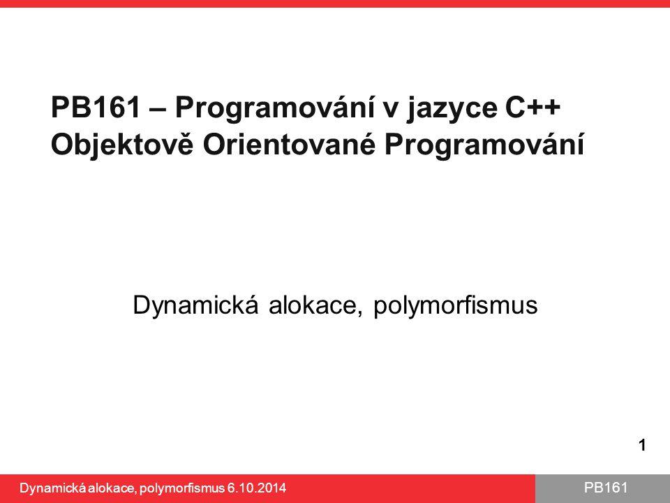 PB161 Dynamická alokace, polymorfismus 1 PB161 – Programování v jazyce C++ Objektově Orientované Programování Dynamická alokace, polymorfismus 6.10.20