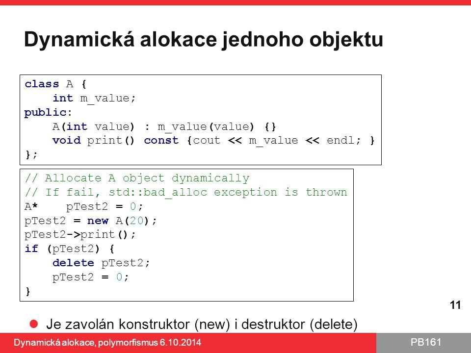 PB161 Dynamická alokace jednoho objektu Je zavolán konstruktor (new) i destruktor (delete) Dynamická alokace, polymorfismus 6.10.2014 11 // Allocate A