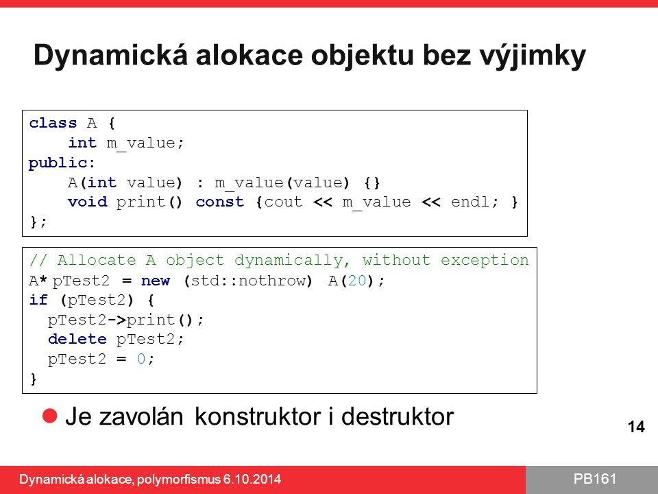 PB161 Dynamická alokace objektu bez výjimky Je zavolán konstruktor i destruktor Dynamická alokace, polymorfismus 6.10.2014 14 // Allocate A object dyn