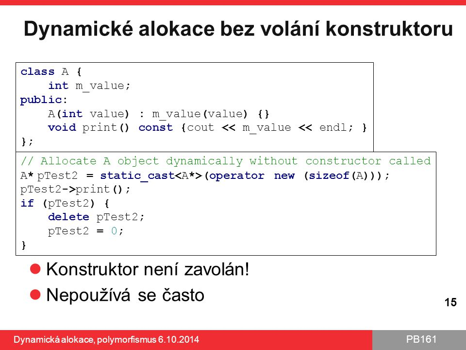 PB161 Dynamické alokace bez volání konstruktoru Konstruktor není zavolán! Nepoužívá se často Dynamická alokace, polymorfismus 6.10.2014 15 class A { i