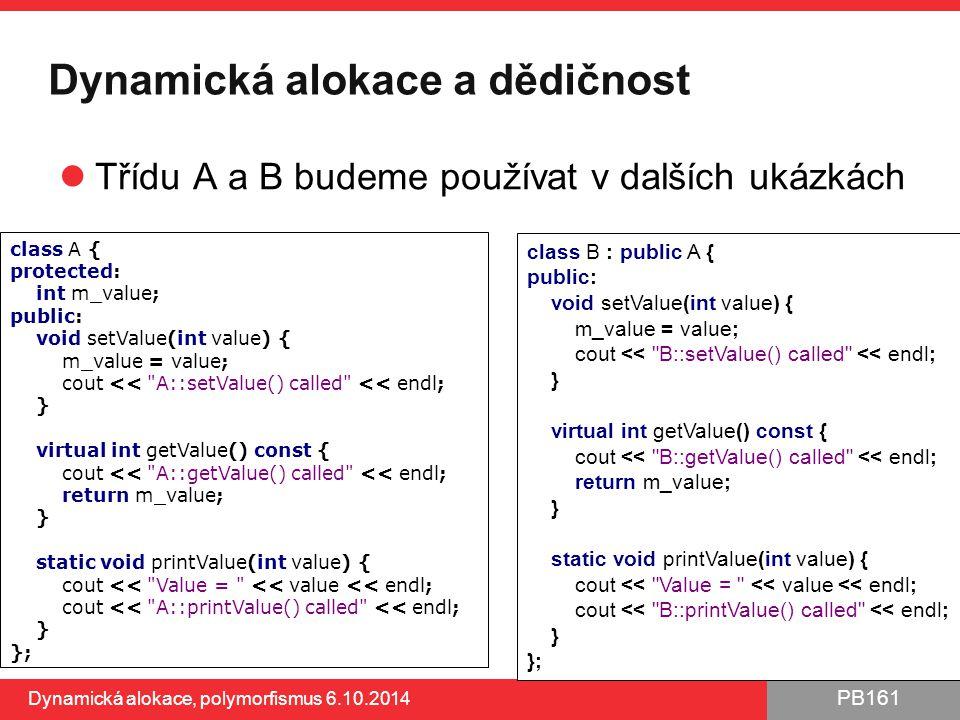 PB161 Dynamická alokace a dědičnost Třídu A a B budeme používat v dalších ukázkách Dynamická alokace, polymorfismus 6.10.2014 17 class A { protected: