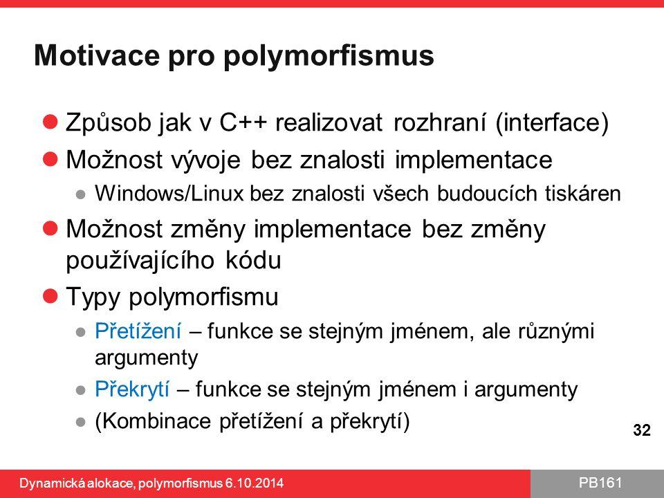 PB161 Motivace pro polymorfismus Způsob jak v C++ realizovat rozhraní (interface) Možnost vývoje bez znalosti implementace ●Windows/Linux bez znalosti