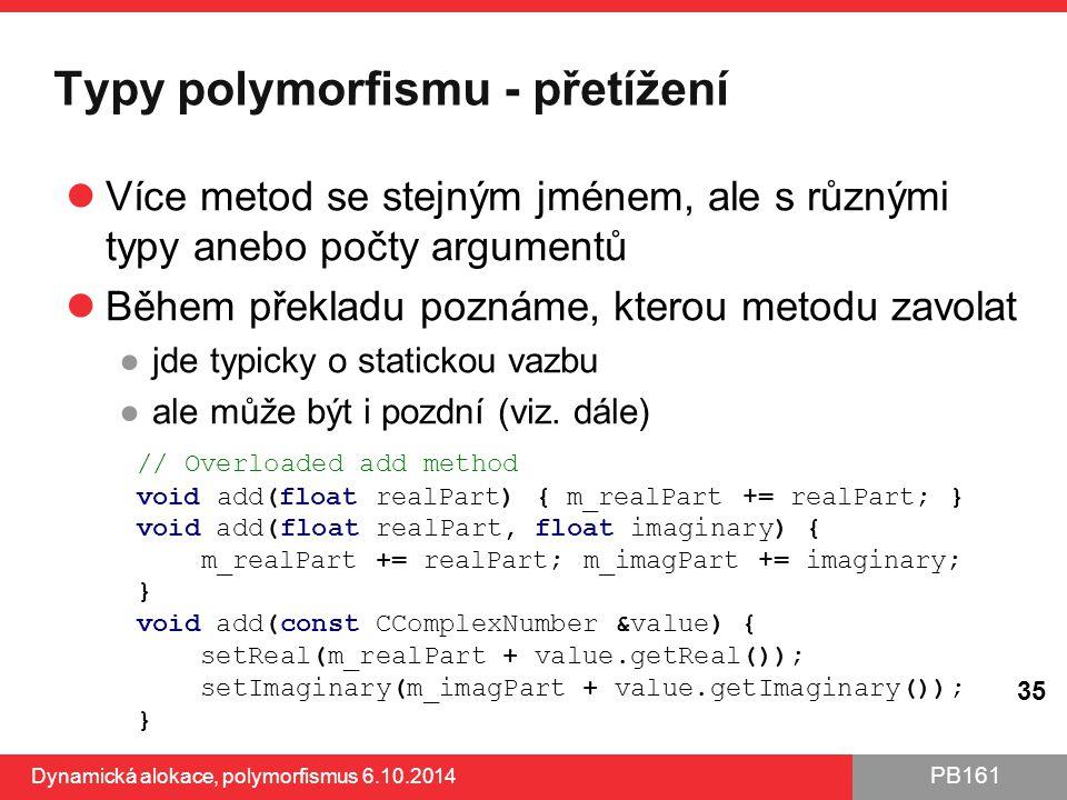 PB161 Typy polymorfismu - přetížení Více metod se stejným jménem, ale s různými typy anebo počty argumentů Během překladu poznáme, kterou metodu zavol