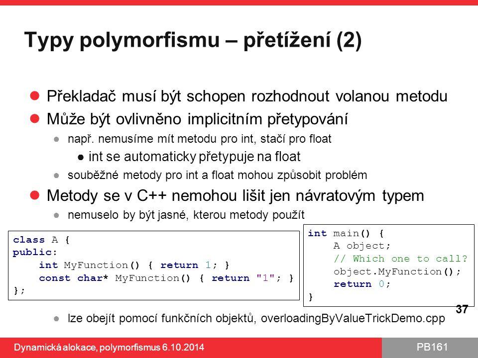 PB161 Typy polymorfismu – přetížení (2) Překladač musí být schopen rozhodnout volanou metodu Může být ovlivněno implicitním přetypování ●např. nemusím