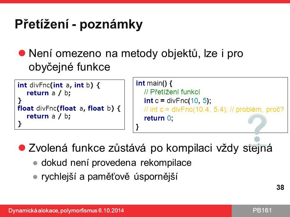 PB161 Přetížení - poznámky Není omezeno na metody objektů, lze i pro obyčejné funkce Zvolená funkce zůstává po kompilaci vždy stejná ●dokud není prove