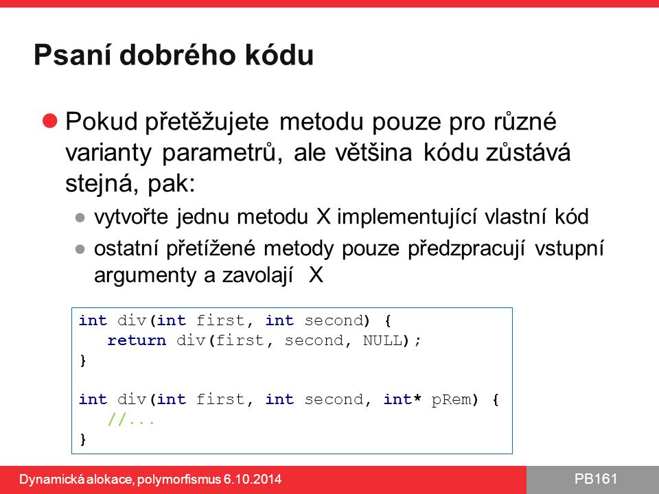 PB161 Psaní dobrého kódu Pokud přetěžujete metodu pouze pro různé varianty parametrů, ale většina kódu zůstává stejná, pak: ●vytvořte jednu metodu X i
