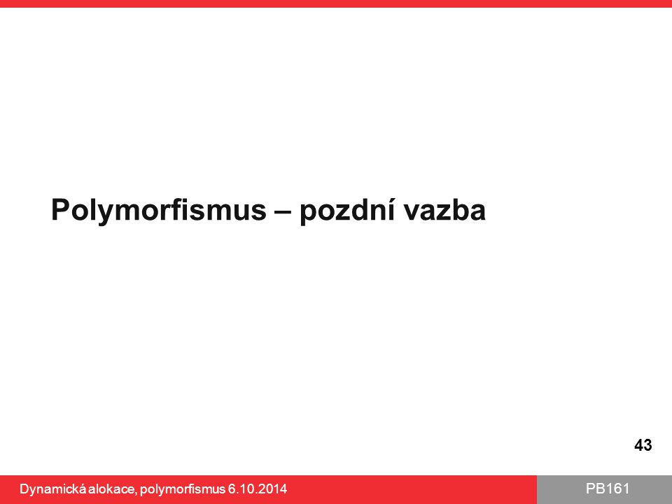 PB161 Polymorfismus – pozdní vazba 43 Dynamická alokace, polymorfismus 6.10.2014