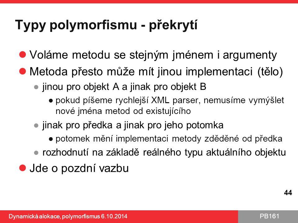 PB161 Typy polymorfismu - překrytí Voláme metodu se stejným jménem i argumenty Metoda přesto může mít jinou implementaci (tělo) ●jinou pro objekt A a