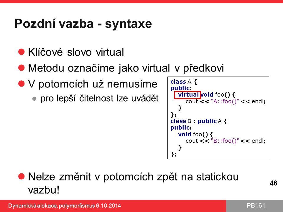 PB161 Pozdní vazba - syntaxe Klíčové slovo virtual Metodu označíme jako virtual v předkovi V potomcích už nemusíme ●pro lepší čitelnost lze uvádět Nel