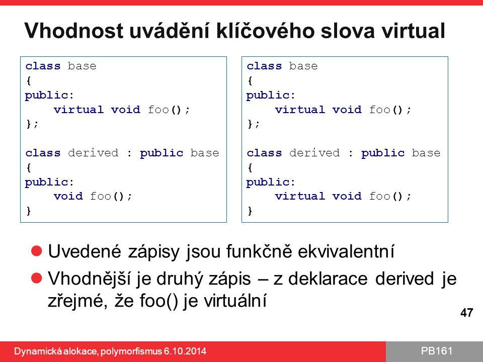 PB161 Vhodnost uvádění klíčového slova virtual Uvedené zápisy jsou funkčně ekvivalentní Vhodnější je druhý zápis – z deklarace derived je zřejmé, že f
