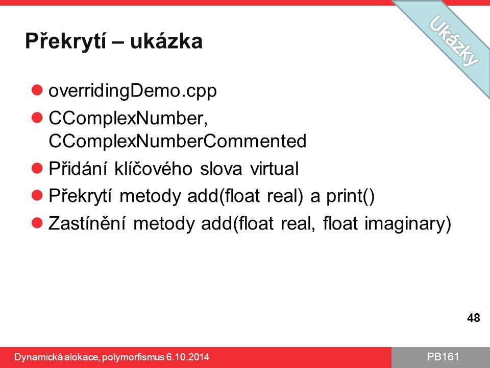 PB161 Překrytí – ukázka overridingDemo.cpp CComplexNumber, CComplexNumberCommented Přidání klíčového slova virtual Překrytí metody add(float real) a p