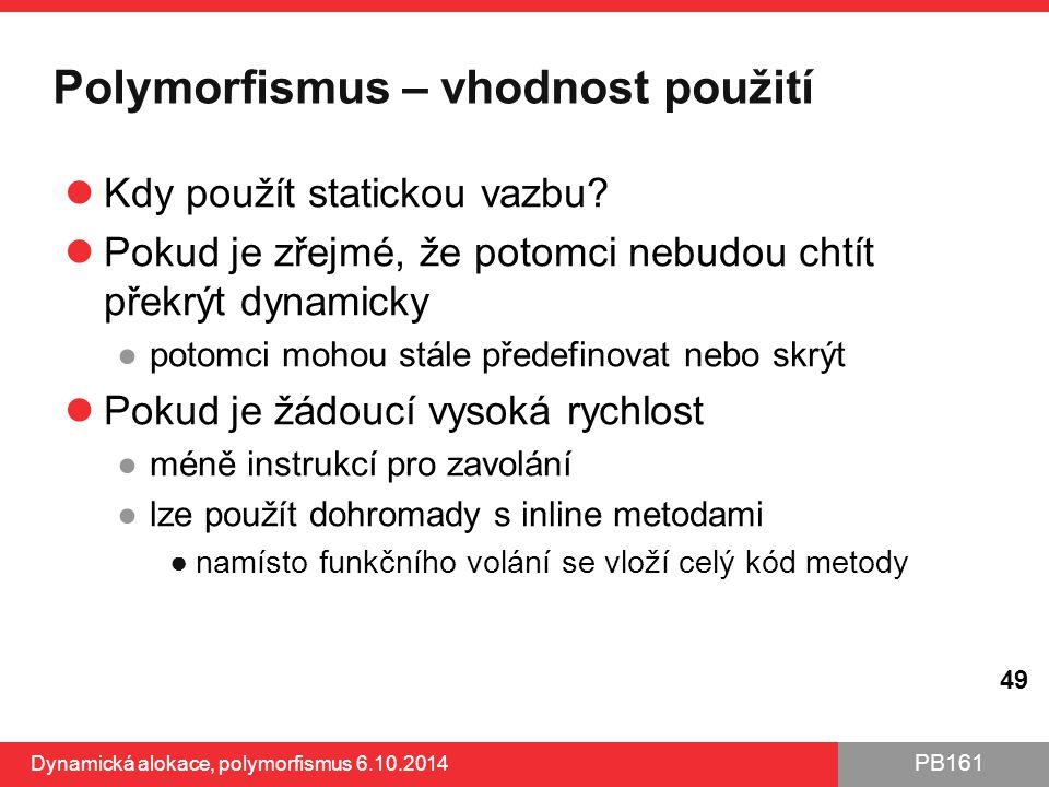 PB161 Polymorfismus – vhodnost použití Kdy použít statickou vazbu? Pokud je zřejmé, že potomci nebudou chtít překrýt dynamicky ●potomci mohou stále př