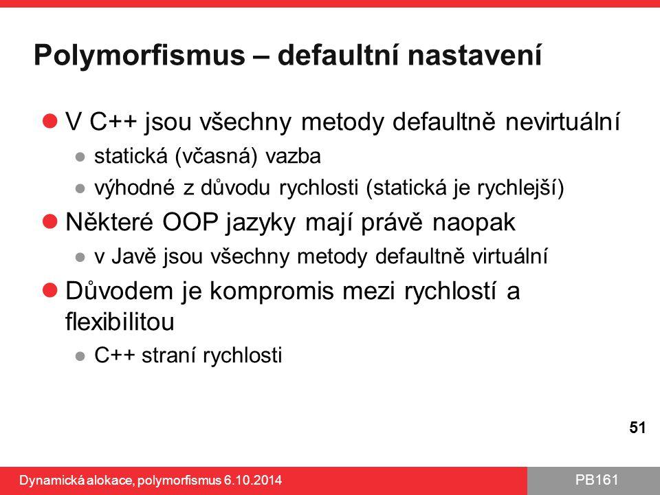 PB161 Polymorfismus – defaultní nastavení V C++ jsou všechny metody defaultně nevirtuální ●statická (včasná) vazba ●výhodné z důvodu rychlosti (static