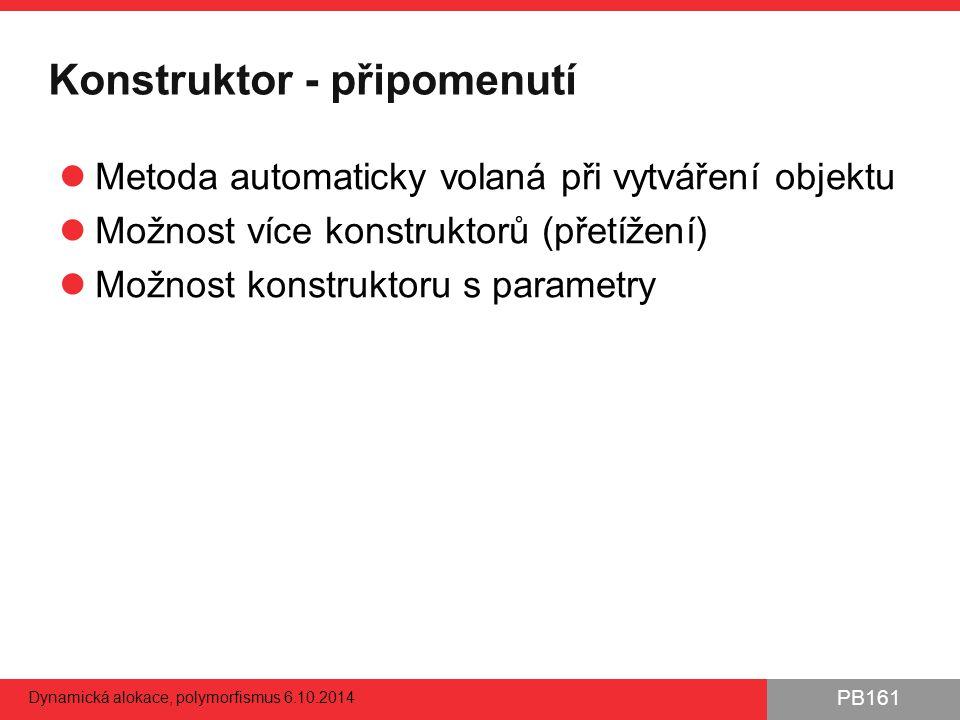 PB161 Konstruktor - připomenutí Metoda automaticky volaná při vytváření objektu Možnost více konstruktorů (přetížení) Možnost konstruktoru s parametry