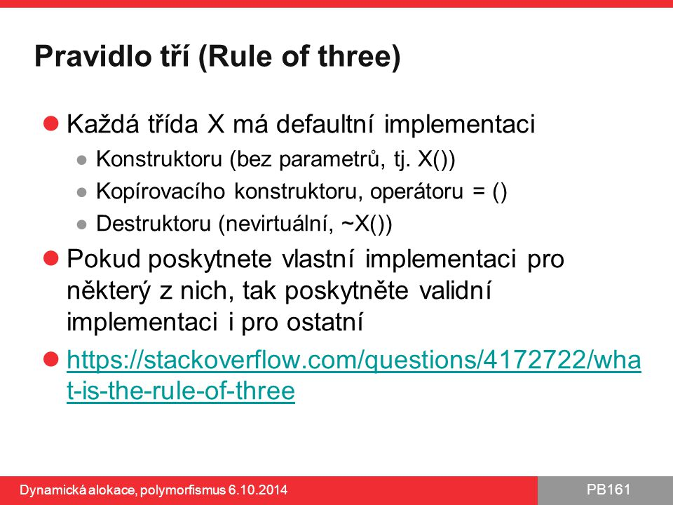 PB161 Pravidlo tří (Rule of three) Každá třída X má defaultní implementaci ●Konstruktoru (bez parametrů, tj. X()) ●Kopírovacího konstruktoru, operátor