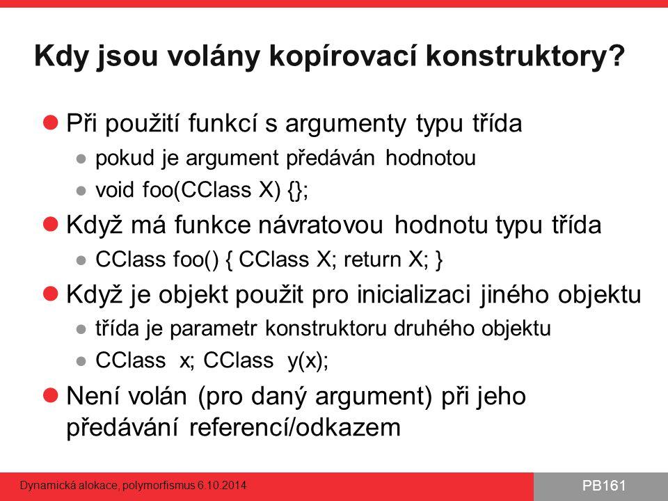 PB161 Kdy jsou volány kopírovací konstruktory? Při použití funkcí s argumenty typu třída ●pokud je argument předáván hodnotou ●void foo(CClass X) {};