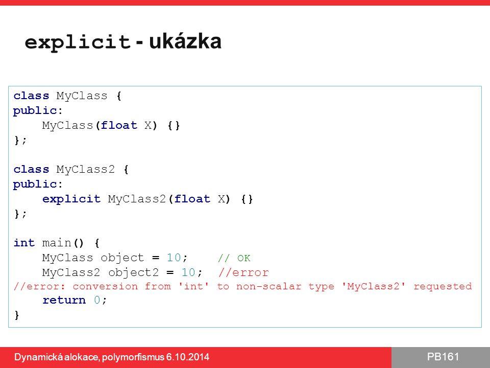 PB161 explicit - ukázka Dynamická alokace, polymorfismus 6.10.2014 69 class MyClass { public: MyClass(float X) {} }; class MyClass2 { public: explicit