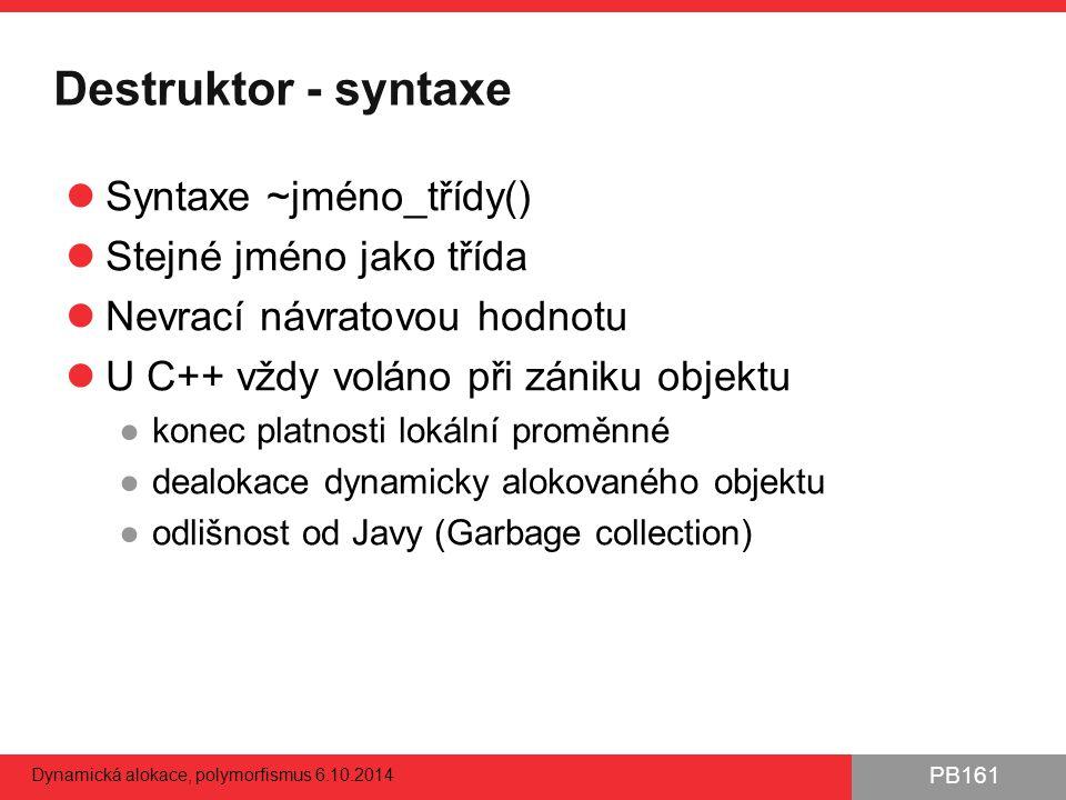 PB161 Destruktor - syntaxe Syntaxe ~jméno_třídy() Stejné jméno jako třída Nevrací návratovou hodnotu U C++ vždy voláno při zániku objektu ●konec platn