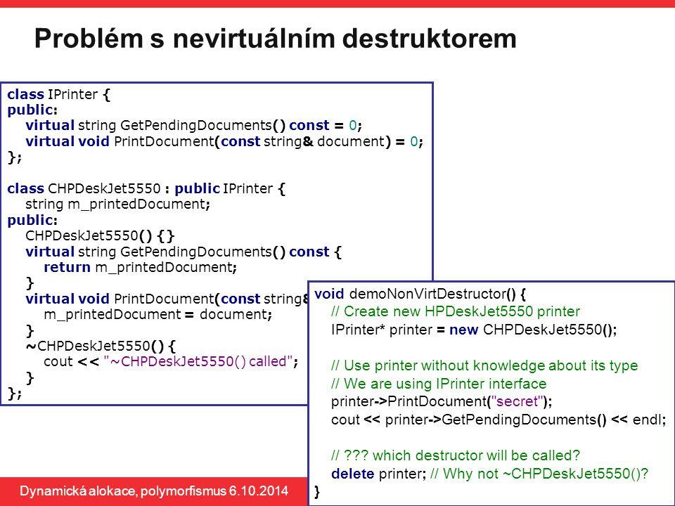 PB161 Problém s nevirtuálním destruktorem Dynamická alokace, polymorfismus 6.10.2014 73 class IPrinter { public: virtual string GetPendingDocuments()