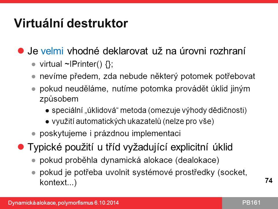 PB161 Virtuální destruktor Je velmi vhodné deklarovat už na úrovni rozhraní ●virtual ~IPrinter() {}; ●nevíme předem, zda nebude některý potomek potřeb