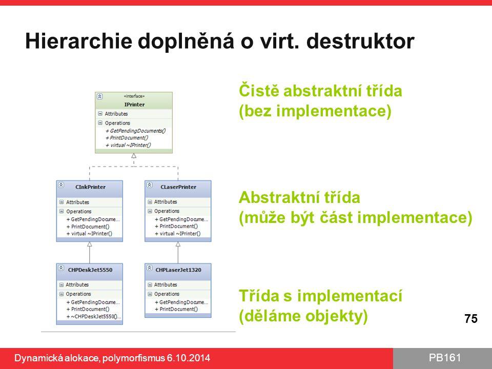 PB161 Hierarchie doplněná o virt. destruktor Dynamická alokace, polymorfismus 6.10.2014 75 Čistě abstraktní třída (bez implementace) Abstraktní třída