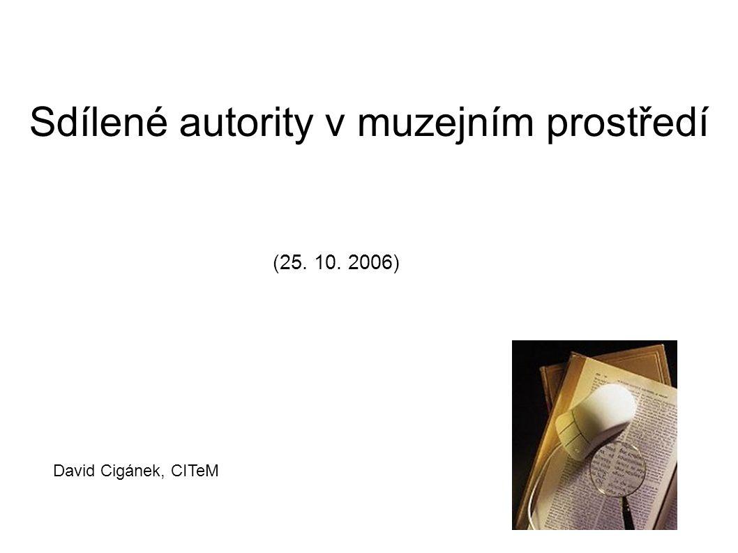 Sdílené autority v muzejním prostředí (25. 10. 2006) David Cigánek, CITeM