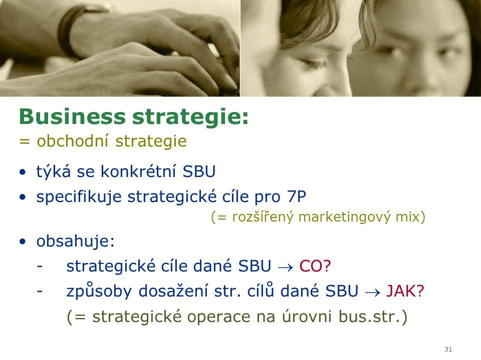 31 Business strategie: = obchodní strategie týká se konkrétní SBU specifikuje strategické cíle pro 7P (= rozšířený marketingový mix) obsahuje: -strate
