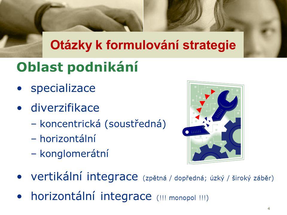 4 Otázky k formulování strategie Oblast podnikání specializace diverzifikace –koncentrická (soustředná) –horizontální –konglomerátní vertikální integr