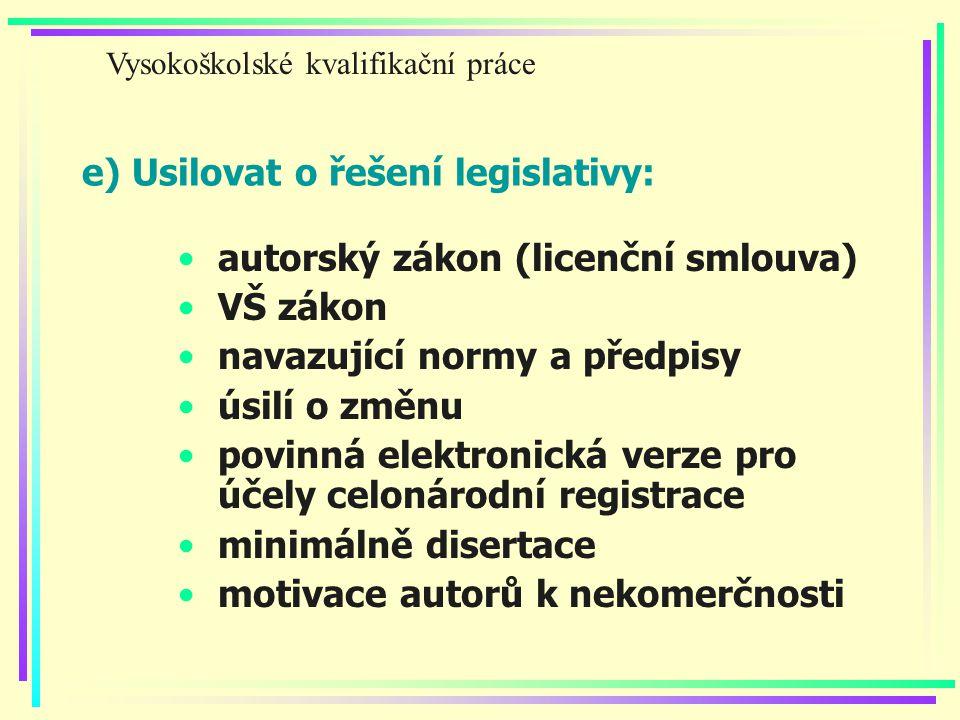 e) Usilovat o řešení legislativy: autorský zákon (licenční smlouva) VŠ zákon navazující normy a předpisy úsilí o změnu povinná elektronická verze pro účely celonárodní registrace minimálně disertace motivace autorů k nekomerčnosti Vysokoškolské kvalifikační práce