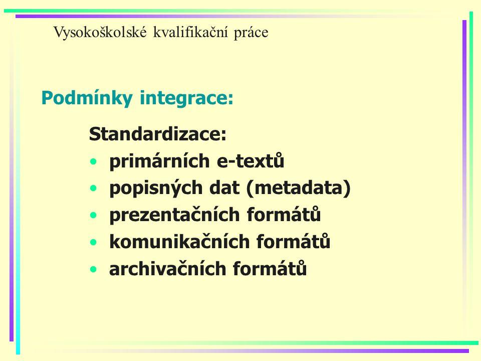 Podmínky integrace: Standardizace: primárních e-textů popisných dat (metadata) prezentačních formátů komunikačních formátů archivačních formátů Vysokoškolské kvalifikační práce