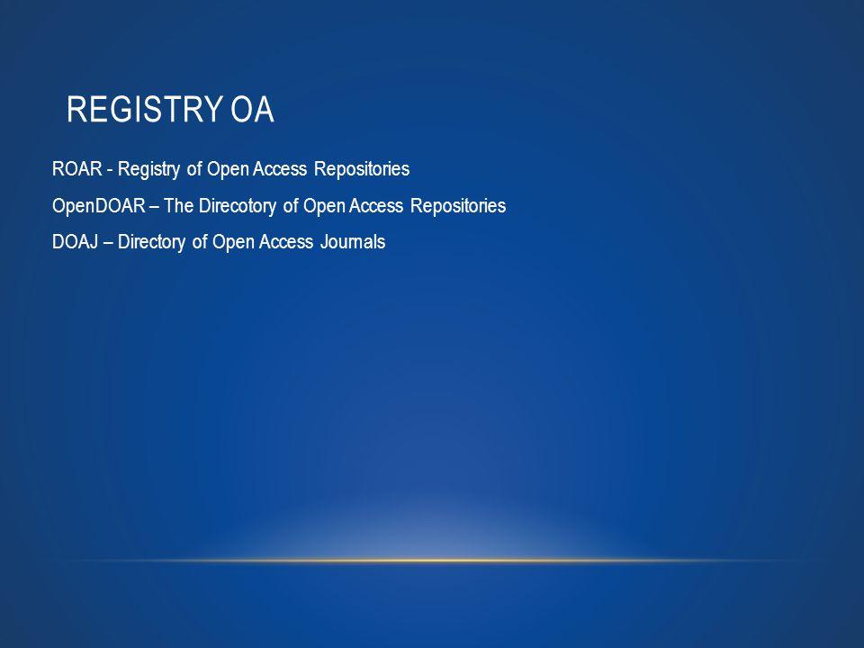 REGISTRY OA ROAR - Registry of Open Access Repositories OpenDOAR – The Direcotory of Open Access Repositories DOAJ – Directory of Open Access Journals