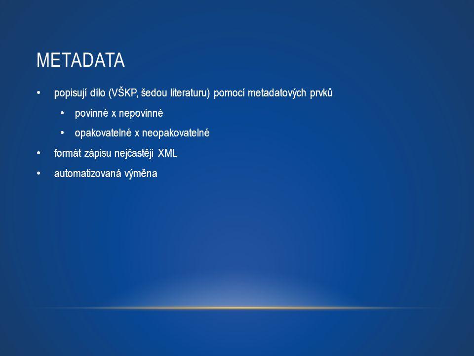METADATA popisují dílo (VŠKP, šedou literaturu) pomocí metadatových prvků povinné x nepovinné opakovatelné x neopakovatelné formát zápisu nejčastěji X