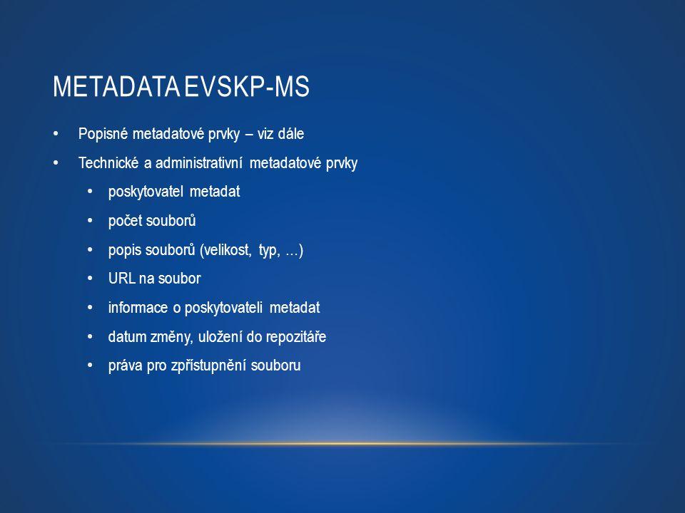 METADATA EVSKP-MS Popisné metadatové prvky – viz dále Technické a administrativní metadatové prvky poskytovatel metadat počet souborů popis souborů (v